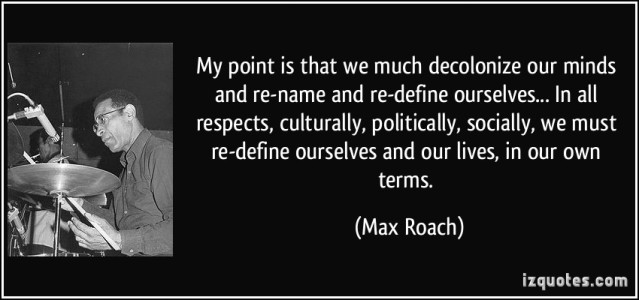 quote-my-point-is-that-we-much-decolonize-our-minds-and-re-name-and-re-define-ourselves-in-all-max-roach-332511